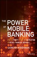 The Power of Mobile Banking. How to Profit from the Revolution in Retail Financial Services - Sankar  Krishnan