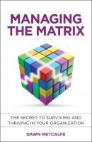 Managing the Matrix. The Secret to Surviving and Thriving in Your Organization - Dawn  Metcalfe