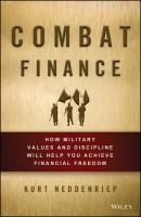 Combat Finance. How Military Values and Discipline Will Help You Achieve Financial Freedom - Kurt  Neddenriep