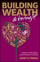 Building Wealth and Loving It. A Down-to-Earth Guide to Personal Finance and Investing - Jimmy Prince B.