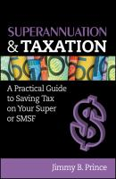 Superannuation and Taxation. A Practical Guide to Saving Money on Your Super or SMSF - Jimmy Prince B.