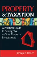 Property & Taxation. A Practical Guide to Saving Tax on Your Property Investments - Jimmy Prince B.
