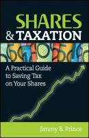 Shares and Taxation. A Practical Guide to Saving Tax on Your Shares - Jimmy Prince B.