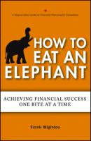 How to Eat an Elephant. Achieving Financial Success One Bite at a Time - Frank  Wiginton