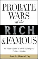 Probate Wars of the Rich and Famous. An Insider's Guide to Estate Planning and Probate Litigation - Russell Fishkind J.