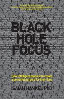 Black Hole Focus. How Intelligent People Can Create a Powerful Purpose for Their Lives - Isaiah  Hankel