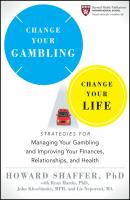 Change Your Gambling, Change Your Life. Strategies for Managing Your Gambling and Improving Your Finances, Relationships, and Health - Howard  Shaffer