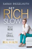 Get Rich Slow. Start Now, Start Small to Achieve Real Wealth - Sarah  Riegelhuth