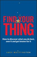 Find Your Thing. How to Discover What You Do Best, Own It and Get Known for It - Lucy  Whittington