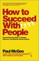 How to Succeed with People. Remarkably easy ways to engage, influence and motivate almost anyone - Paul  McGee
