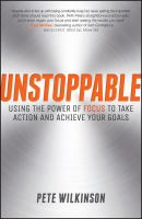 Unstoppable. Using the Power of Focus to Take Action and Achieve your Goals - Pete  Wilkinson
