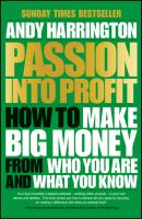 Passion Into Profit. How to Make Big Money From Who You Are and What You Know - Andy  Harrington