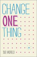 Change One Thing!. Make one change and embrace a happier, more successful you - Sue  Hadfield