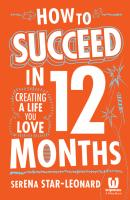 How to Succeed in 12 Months. Creating a Life You Love - Serena  Star-Leonard