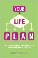 Your Life Plan. How to set yourself on the right path and take charge of your life - Erica  Sosna