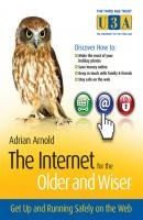 The Internet for the Older and Wiser. Get Up and Running Safely on the Web - Adrian  Arnold