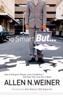 So Smart But.... How Intelligent People Lose Credibility - and How They Can Get it Back - Allen Weiner N.