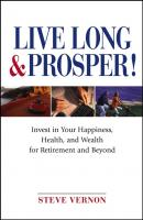 Live Long and Prosper. Invest in Your Happiness, Health and Wealth for Retirement and Beyond - Steve  Vernon