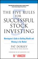 The Five Rules for Successful Stock Investing. Morningstar's Guide to Building Wealth and Winning in the Market - Pat  Dorsey