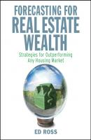 Forecasting for Real Estate Wealth. Strategies for Outperforming Any Housing Market - Ed  Ross