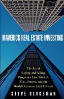Maverick Real Estate Investing. The Art of Buying and Selling Properties Like Trump, Zell, Simon, and the World's Greatest Land Owners - Steve  Bergsman