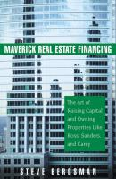 Maverick Real Estate Financing. The Art of Raising Capital and Owning Properties Like Ross, Sanders and Carey - Steve  Bergsman