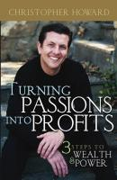 Turning Passions Into Profits. Three Steps to Wealth and Power - Christopher  Howard