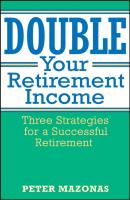 Double Your Retirement Income. Three Strategies for a Successful Retirment - Peter  Mazonas