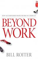 Beyond Work. How Accomplished People Retire Successfully - Bill  Roiter