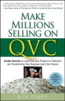 Make Millions Selling on QVC. Insider Secrets to Launching Your Product on Television and Transforming Your Business (and Life) Forever - Nick  Romer