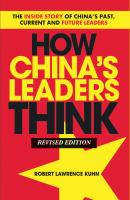 How China's Leaders Think. The Inside Story of China's Past, Current and Future Leaders - Robert Kuhn Lawrence