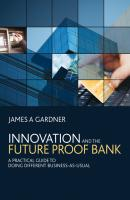 Innovation and the Future Proof Bank. A Practical Guide to Doing Different Business-as-Usual - James Gardner A