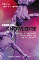 Making Knowledge. Explorations of the Indissoluble Relation between Mind, Body and Environment - Trevor H. J. Marchand