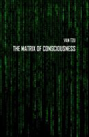 The Matrix of Consciousness - Van Tzu