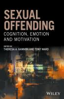 Sexual Offending. Cognition, Emotion and Motivation - Tony  Ward