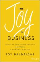 The Joy in Business. Innovative Ideas to Find Positivity (and Profit) in Your Daily Work Life - Joy Baldridge J.D.