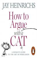 How to Argue with a Cat - Jay  Heinrichs