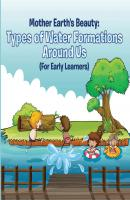 Mother Earth's Beauty: Types of Water Formations Around Us (For Early Learners) - Baby Professor Children's Water Books