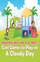 Weather We Like It or Not!: Cool Games to Play on A Cloudy Day - Baby Professor Children's Weather Books