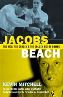 Jacobs Beach: The Mob, the Garden and the Golden Age of Boxing - Kevin Mitchell J.