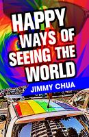 Happy Ways of Seeing the World: A Philosophical Piece - Jimmy Chua