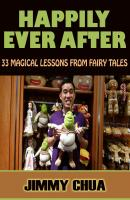 Happily Ever After - 33 Magical Lessons from Fairy Tales - Jimmy Chua