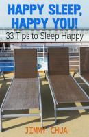 Happy Sleep, Happy You! 33 Tips to Sleep Happy - Jimmy Chua