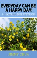 Everyday Can Be A Happy Day! 11 Joyful Meditations - Jimmy Chua