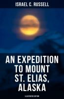 An Expedition to Mount St. Elias, Alaska (Illustrated Edition) - Israel C. Russell